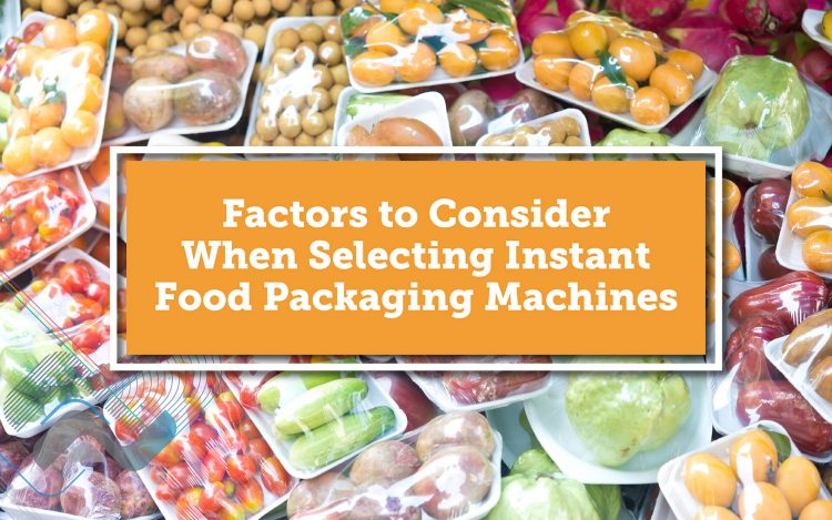 Factors to Consider When Selecting Instant Food Packaging Machines